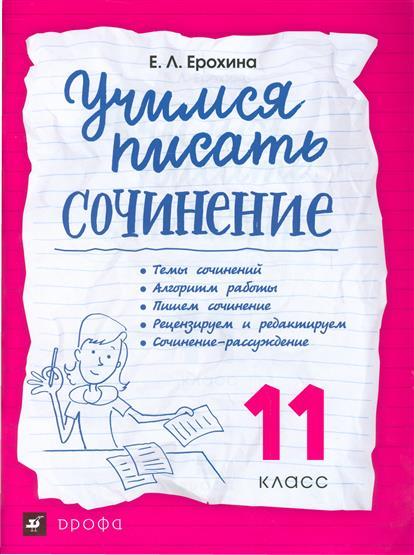 Ерохина Е. Учимся писать сочинение. 11 класс. Рабочая тетрадь