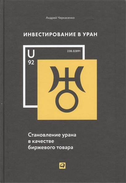 Черкасенко А. Инвестирование в Уран. Становление урана в качестве биржевого товара инвестирование в недвижимость для чайников