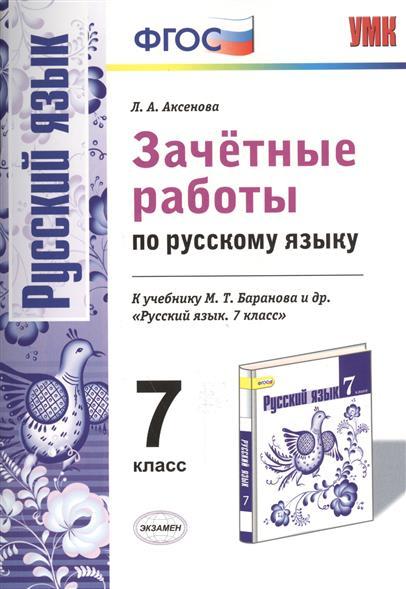 Аксенова Л.: Зачетные работы по русскому языку. 7 класс. К учебнику М.Т. Баранова и др.