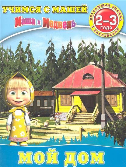 Маша и Медведь. Мой дом. 2-3 года. Обучающая книжка с наклейками