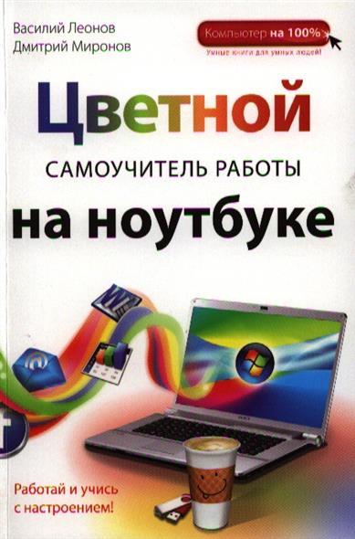 Леонов В., Миронов Д. Цветной самоучитель работы на ноутбуке леонов василий цветной самоучитель работы на компьютере