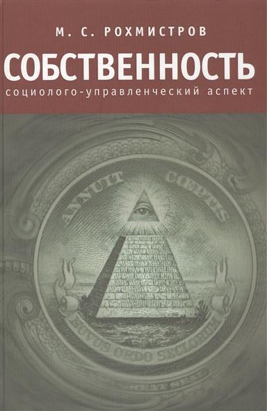 Рохмистров М. Собственность: социолого-управленческий аспект ISBN: 9785914198050 м с рохмистров собственность социолого управленческий аспект