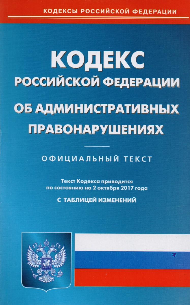 Кодекс Российской Федерации об административных правонарушениях. Официальный текст. Текст Кодекса приводится по состоянию на 2 октября 2017 года. С таблицей изменений