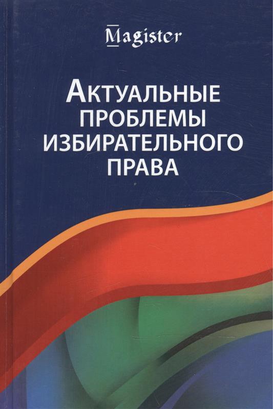 Актуальные проблемы избирательного права. Учебник