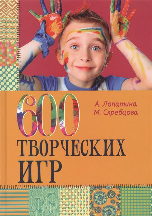 цена на Лопатина А., Скребцова М. 600 творческих игр для больших и маленьких