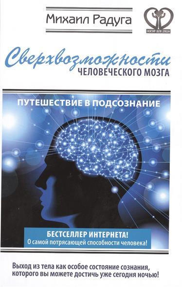 Радуга М. Сверхвозможности человеческого мозга. Путешествие в подсознание шу л радуга м энергетическое строение человека загадки человека сверхвозможности человека комплект из 3 книг
