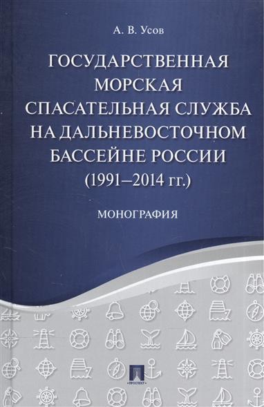 Государственная морская спасательная служба на Дальневосточном бассейне России (1991-2014 гг.). Монография