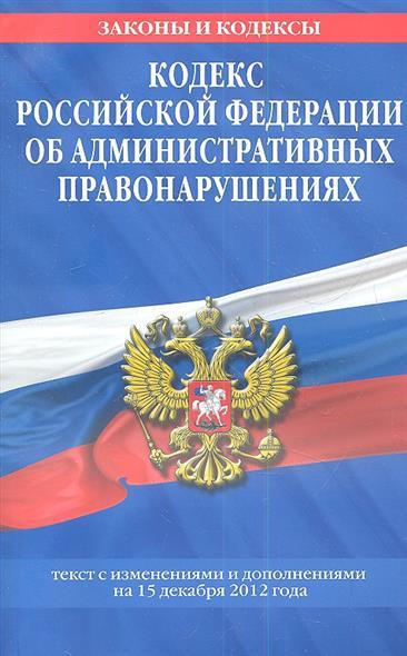 Кодекс Российской Федерации об административных правонарушениях. Текст с изменениями и дополнениями на 15 декабря 2012 года