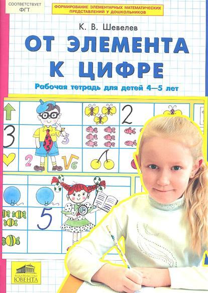 Шевелев К. От элемента к цифре. Рабочая тетрадь для детей 4-5 лет