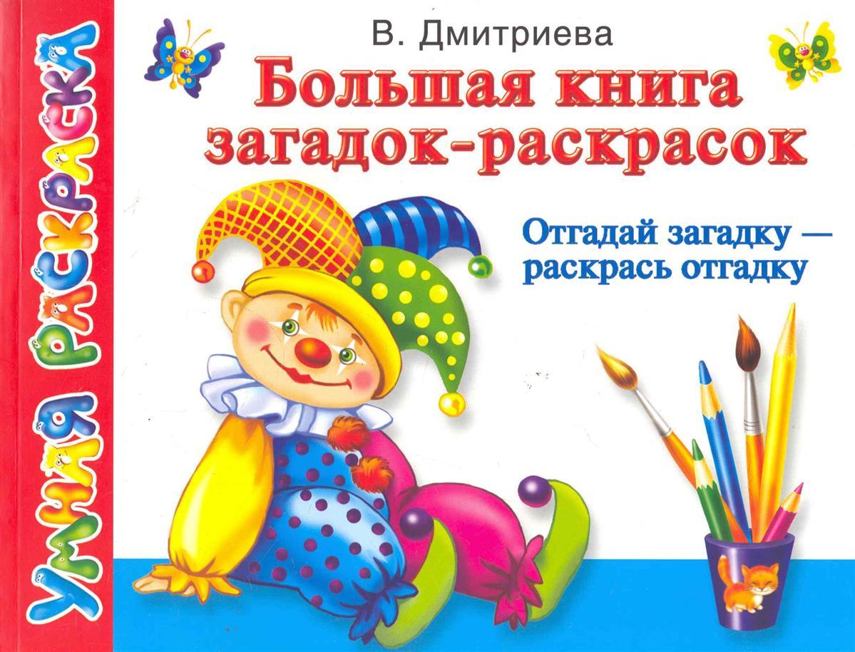Дмитриева В. Большая книга загадок-раскрасок Отгадай загадку раскрась отгадку дмитриева в большая книга развивающих игр