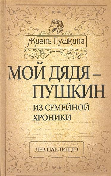 Мой дядя - Пушкин. Из семейной хроники