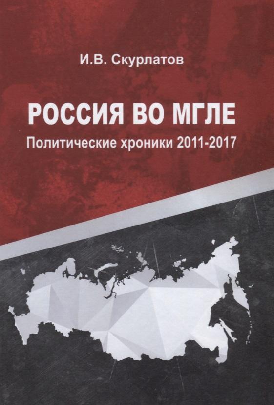 Скурлатов И. Россия во мгле. Политические хроники 2011-2017