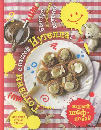 Афанасова Е. Готовим с пастой Нутелла! Быстро и о-о-очень вкусно готовим быстро и вкусно меню для будней и праздников