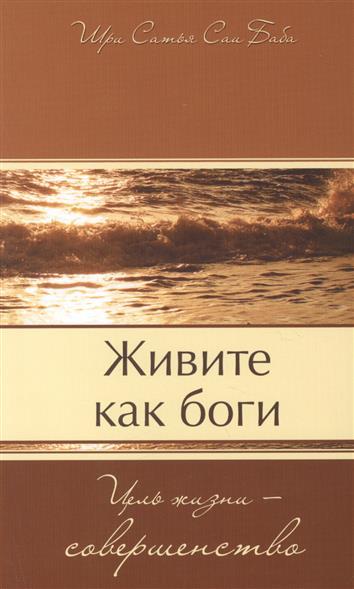 Живите как боги. Цель жизни - совершенство