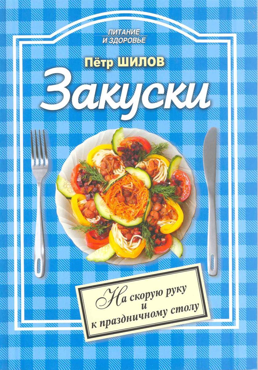 Шилов П. Закуски На скорую руку и к праздничному столу ISBN: 9785255016822
