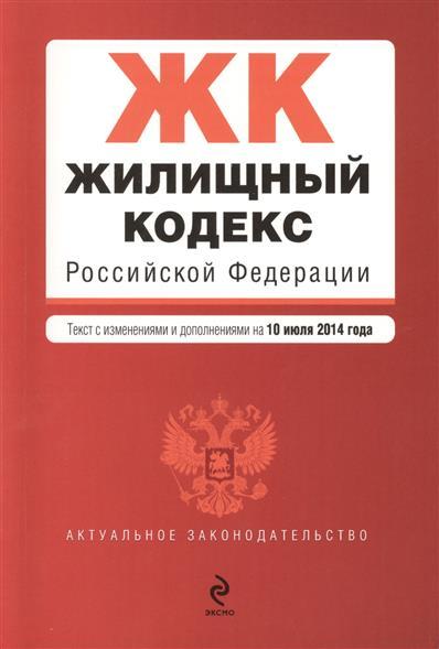 Жилищный кодекс Российской Федерации. Текст с изменениями и дополнениями на 10 июля 2014 года