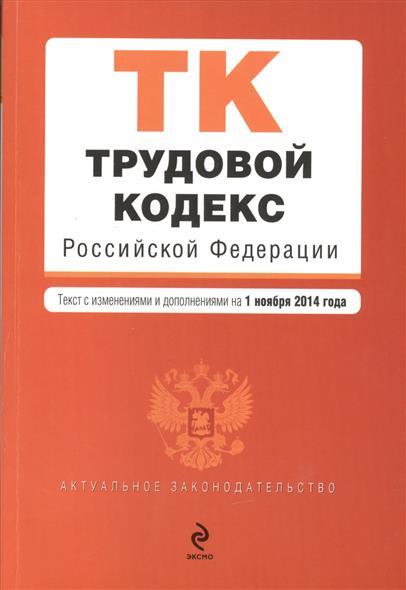 Трудовой кодекс Российской Федерации. Текст с изменениями и дополнениями на 1 ноября 2014 года