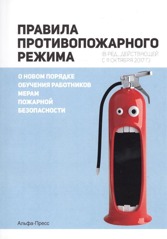 Правила противопожарного режима (в ред.,действующей с 11 октября 2017г.). О новом порядке обучения работников мерам пожарной безопасности