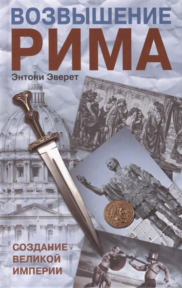 Эверит Э. Возвышение Рима. Создание великой империи
