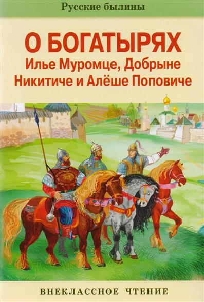 Русские былины о богатырях Илье Муромце, Добрыне Никитиче и Алеше Поповиче