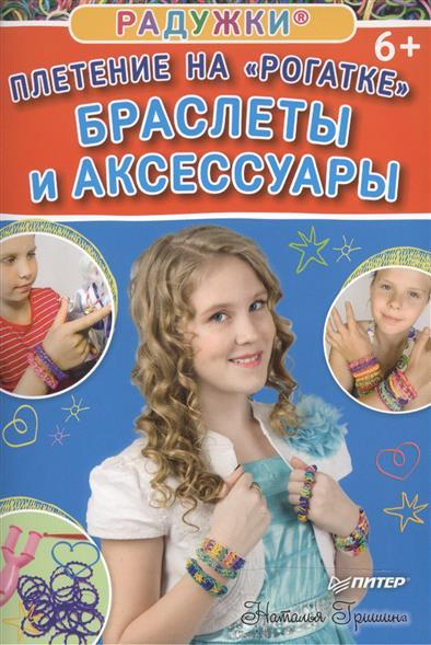 Гришина Н. Радужки®. Плетение на Рогатке. Браслеты и аксессуары
