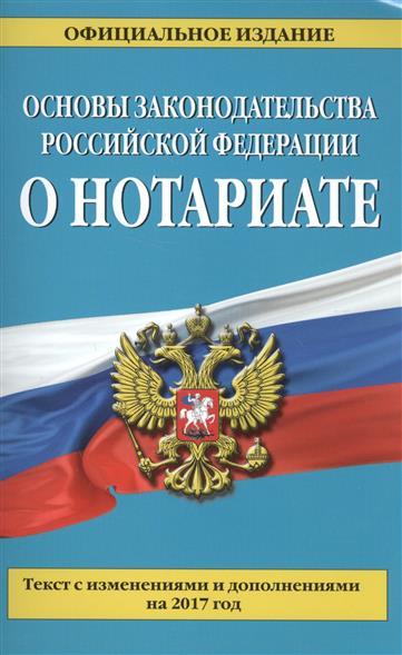 Основы законодательства Российской Федерации о нотариате. Текст с изменениями и дополнениями на 2017 год