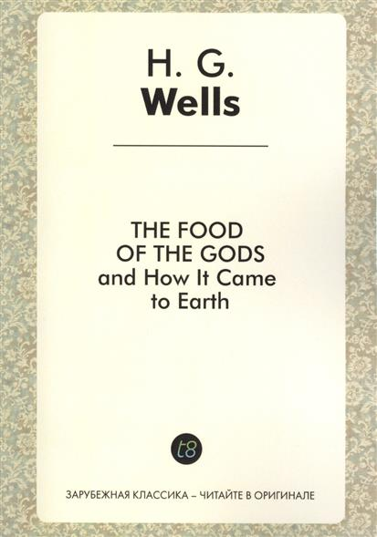Wells H. The Food of the Gods and How It Came to Earth. A Novel in English. 1904 = Пища богов. Роман на английском языке wells herbert george the first in the moon