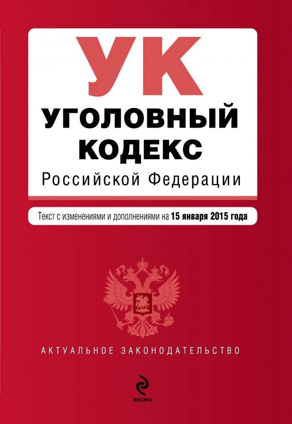Уголовный кодекс Российской Федерации. Текст с изменениями и дополнениями на 15 января 2015 года
