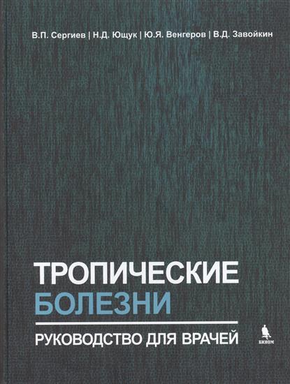 Сергиев В., Ющук Н., Венгеров Ю. и др. Тропические болезни. Руководство для врачей