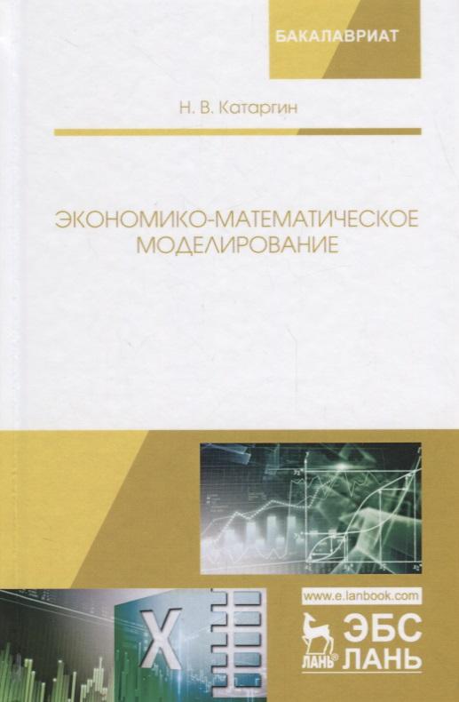 Катаргин Н. Экономико-математическое моделирование. Учебное пособие в в кафаров м б глебов математическое моделирование основных процессов химических производств учебное пособие