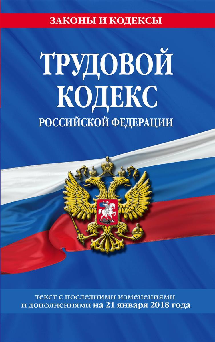 Трудовой кодекс Российской Федерации: текст с последними изменениями и дополнениями на 21 января 2018 г.