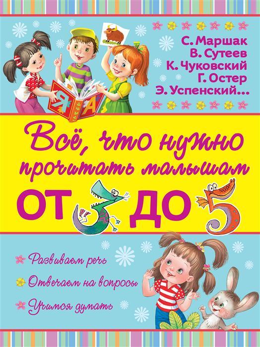 Маршак С., Сутеев В., Чуковский К., Остер Г., Успенский Э. Все, что нужно прочитать малышам от 3 до 5 лет читаем с малышом от 2 до 3 игрушки маршак с я чуковский к и остер г б и др