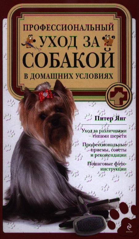 Янг П. Профессиональный уход за собакой в домашних условиях: Уход за различнымип типам и шерсти. Профессиональные приемы, советы и рекомендации. Пошаговые фотоинструкции