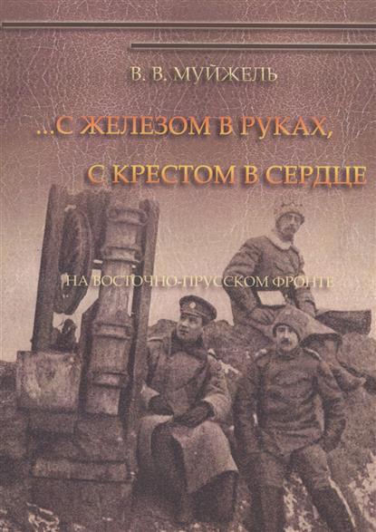 Муйжель В. …С железом в руках, с крестом в сердце. На Восточно-Прусском фронте