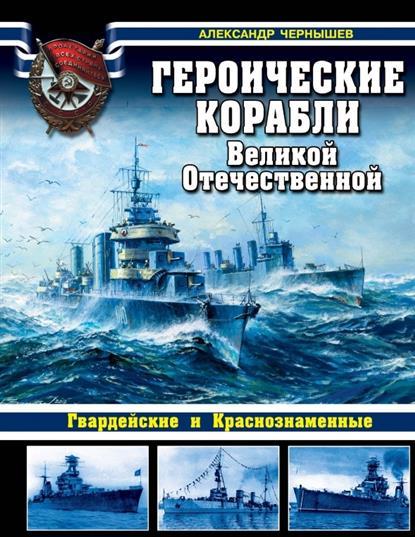 Чернышев А. Героические корабли Великой Отечественной. Гвардейские и Краснознаменные