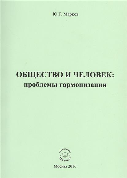 Марков Ю. Общество и человек: проблемы гармонизации никитин ю человек изменивший мир