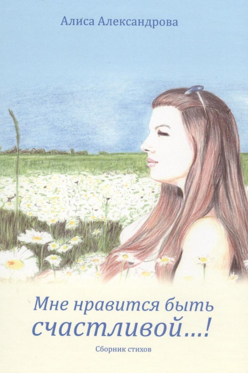 купить Александрова А. Мне нравится быть счастливой…! Сборник стихов по цене 262 рублей