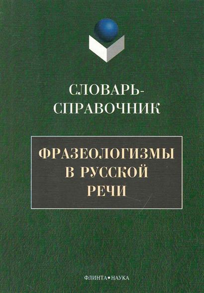 Фразеологизмы в русской речи Словарь-справочник