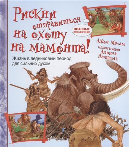 Мэлэм Дж. Рискни отправиться на охоту на мамонта! Жизнь в ледниковый период для сильных духом