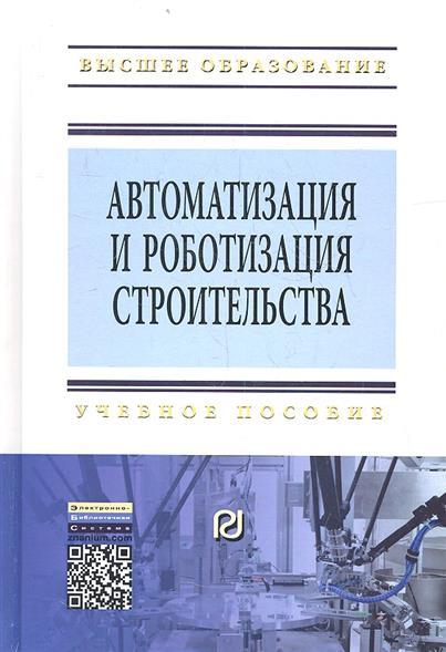 Книга Автоматизация и роботизация строительства. Учебное пособие. Второе издание. Булгаков А., Воробьев В. и др.