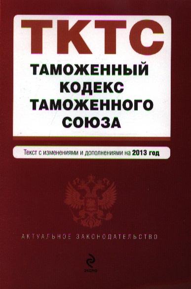 Таможенный кодекс Таможенного союза. Текст с изменениями и дополнениями на 2013 года