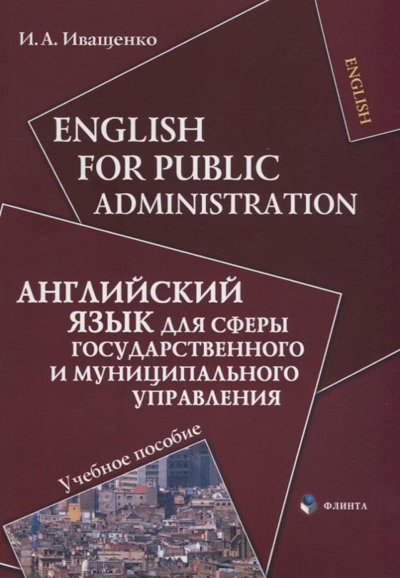 Иващенко И. English for Public Administration / Английский язык для сферы государственного и муниципального управления. Учебное пособие