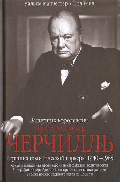 Уинстон Спенсер Черчиль. Защитник королевства. Вершина политической карьеры 1940-1965
