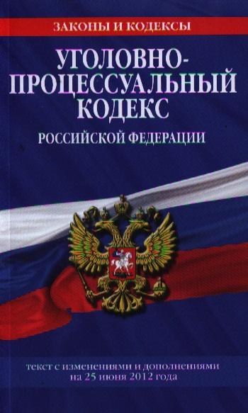 Уголовно-процессуальный кодекс Российской Федерации. Текст с изменениями и дополнениями на 25 июня 2012 года