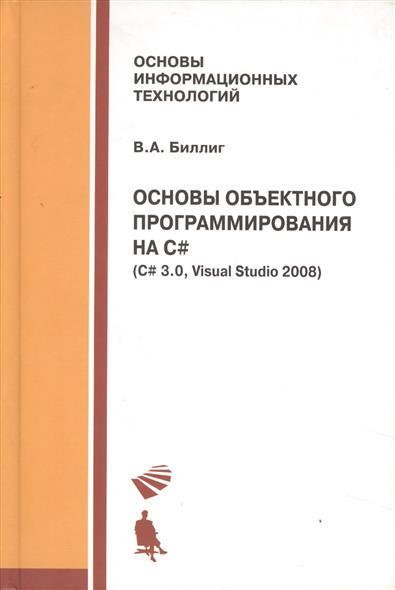 Биллиг В. Основы объектного программирования на C# (C3 3.0, Visual Studio 2008) visual c 2008程序设计与项目实践(附光盘)