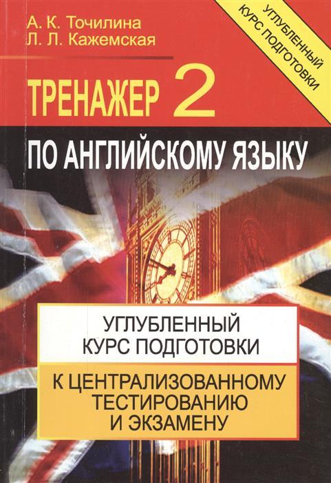 Точилина А., Кажемская Л. Тренажер по английскому языку 2 Углубл. курс подг.