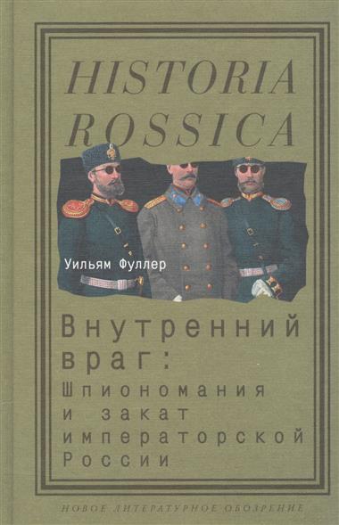 Внутренний враг: Шпиономания и закат императорской России