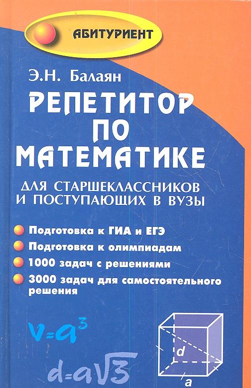 Балаян Э. Репетитор по математике для старшеклассников и поступающих в вузы сканави м и полный сборник решений задач по математике для поступающих в вузы группа б isbn 978 5 94666 640 4