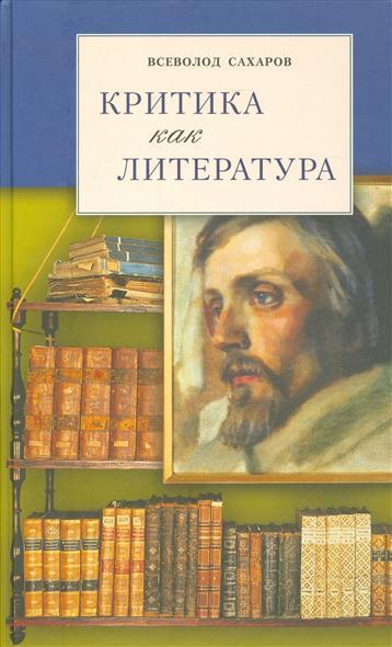 Сахаров В. Критика как литература ISBN: 9785993204024 научная литература как источник специальных знаний