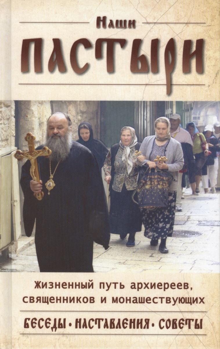 Наши пастыри. Жизненный путь архиереев, священников и монашествующих Русской Православной Церкви. Беседы, наставления, советы